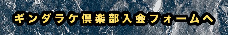 ギンダラケ倶楽部入会フォームへ